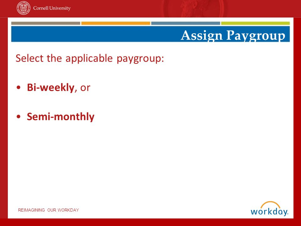 REIMAGINING OUR WORKDAY Select the applicable paygroup: Bi-weekly, or Semi-monthly Assign Paygroup