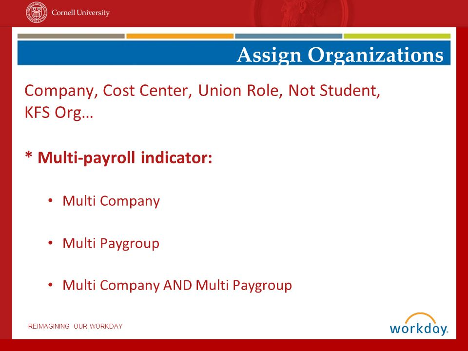REIMAGINING OUR WORKDAY Company, Cost Center, Union Role, Not Student, KFS Org… * Multi-payroll indicator: Multi Company Multi Paygroup Multi Company