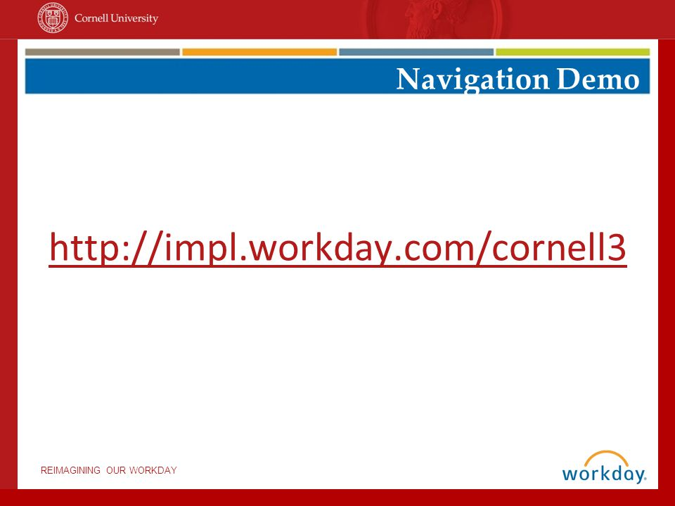 REIMAGINING OUR WORKDAY http://impl.workday.com/cornell3 Navigation Demo