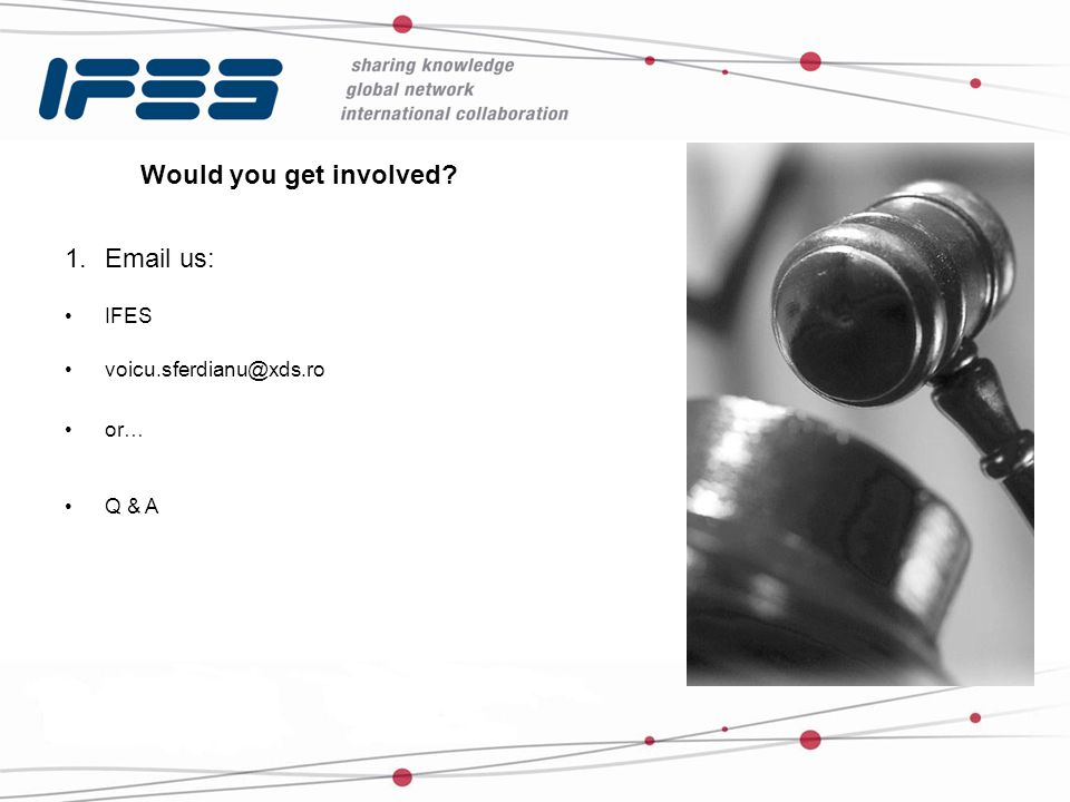 Would you get involved? 1.Email us: IFES voicu.sferdianu@xds.ro or… Q & A