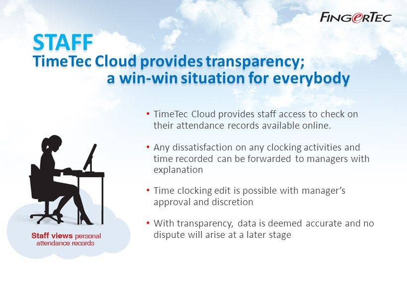 STAFF TimeTec Cloud provides transparency; a win-win situation for everybody TimeTec Cloud provides staff access to check on their attendance records available online.
