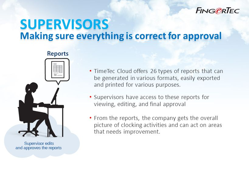 SUPERVISORS Making sure everything is correct for approval TimeTec Cloud offers 26 types of reports that can be generated in various formats, easily exported and printed for various purposes.