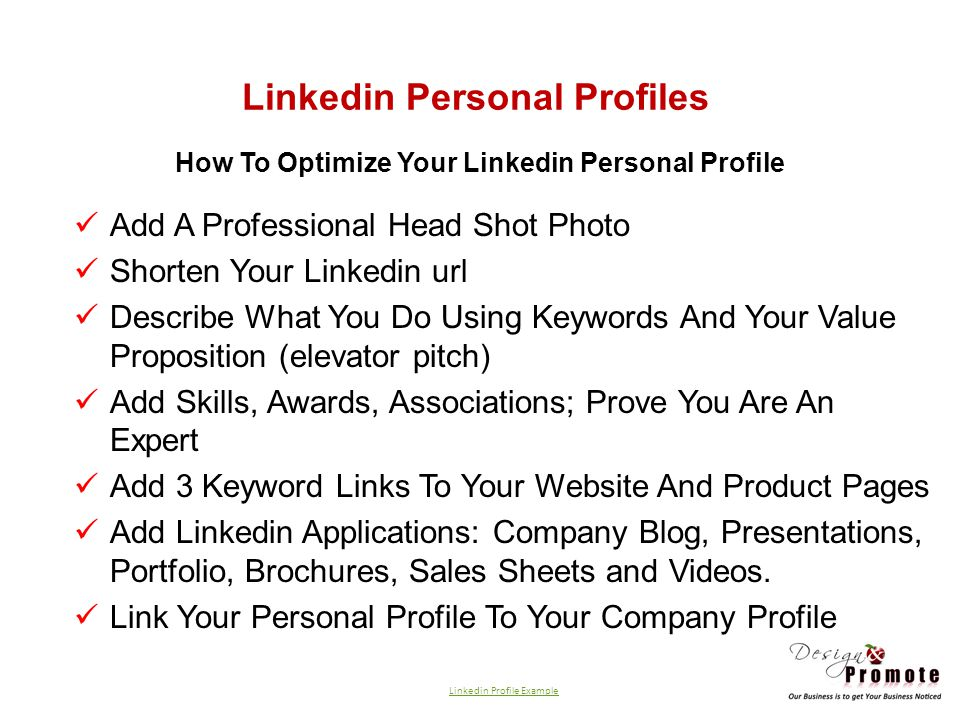 Linkedin Personal Profiles How To Optimize Your Linkedin Personal Profile Add A Professional Head Shot Photo Shorten Your Linkedin url Describe What You Do Using Keywords And Your Value Proposition (elevator pitch) Add Skills, Awards, Associations; Prove You Are An Expert Add 3 Keyword Links To Your Website And Product Pages Add Linkedin Applications: Company Blog, Presentations, Portfolio, Brochures, Sales Sheets and Videos.