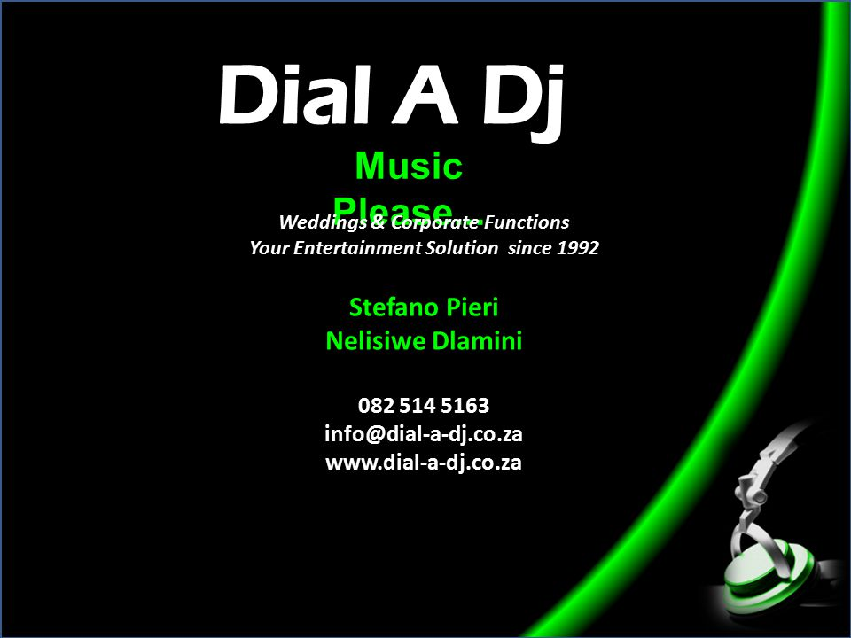 Music Please... Weddings & Corporate Functions Your Entertainment Solution since 1992 Stefano Pieri Nelisiwe Dlamini 082 514 5163 info@dial-a-dj.co.za
