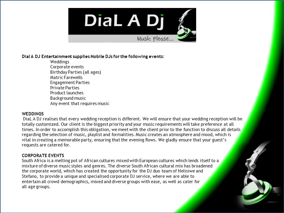 Dial A DJ Entertainment supplies Mobile DJs for the following events: Weddings Corporate events Birthday Parties (all ages) Matric Farewells Engagemen