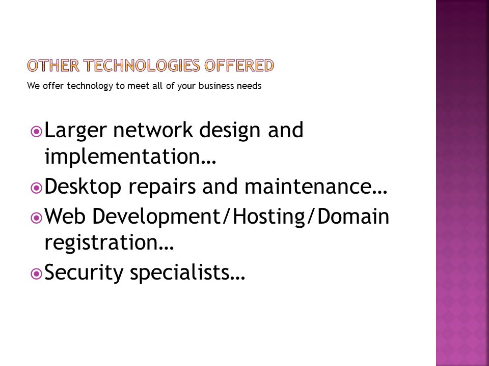 We offer technology to meet all of your business needs  Larger network design and implementation…  Desktop repairs and maintenance…  Web Development/Hosting/Domain registration…  Security specialists…