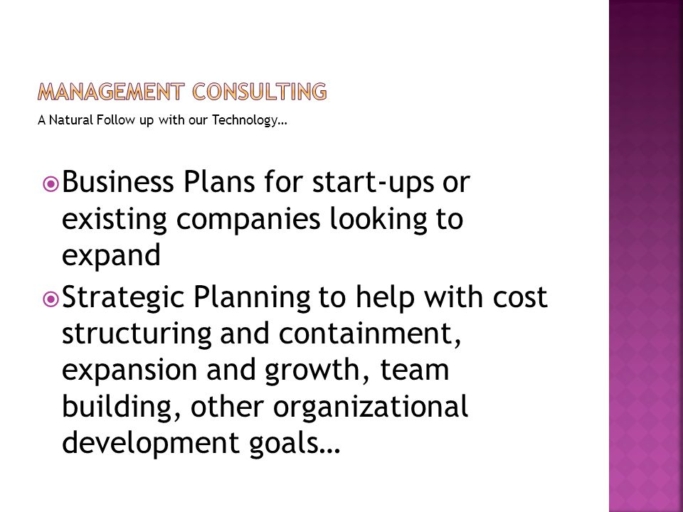 A Natural Follow up with our Technology…  Business Plans for start-ups or existing companies looking to expand  Strategic Planning to help with cost structuring and containment, expansion and growth, team building, other organizational development goals…