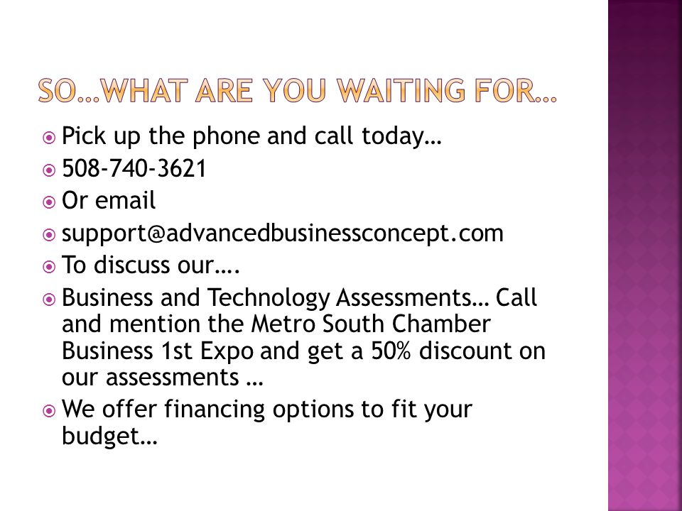  Pick up the phone and call today…  508-740-3621  Or email  support@advancedbusinessconcept.com  To discuss our….