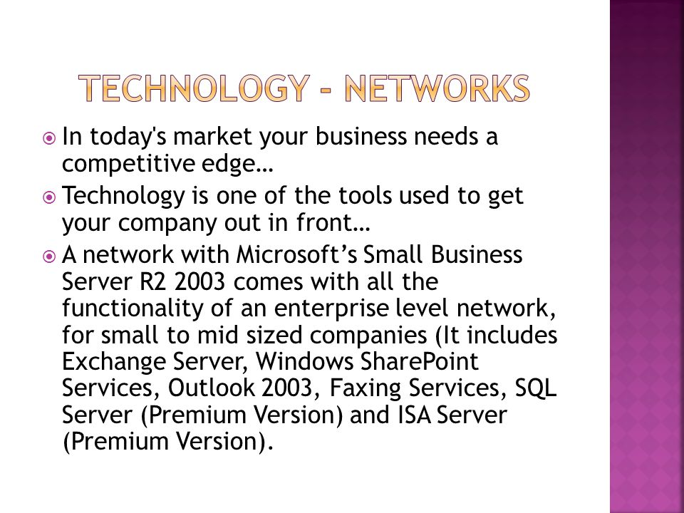  In today s market your business needs a competitive edge…  Technology is one of the tools used to get your company out in front…  A network with Microsoft's Small Business Server R2 2003 comes with all the functionality of an enterprise level network, for small to mid sized companies (It includes Exchange Server, Windows SharePoint Services, Outlook 2003, Faxing Services, SQL Server (Premium Version) and ISA Server (Premium Version).