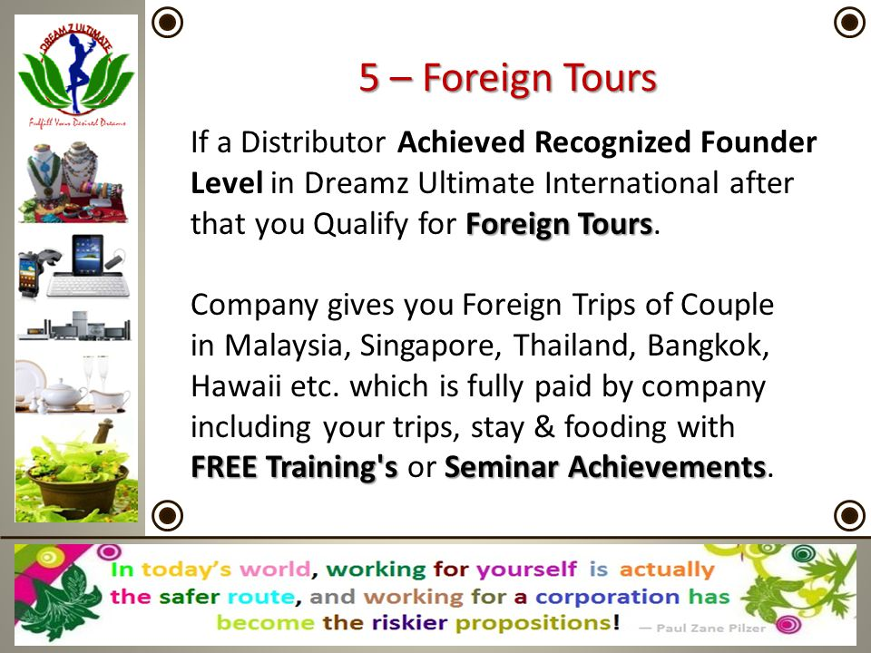 Foreign Tours If a Distributor Achieved Recognized Founder Level in Dreamz Ultimate International after that you Qualify for Foreign Tours. FREE Train