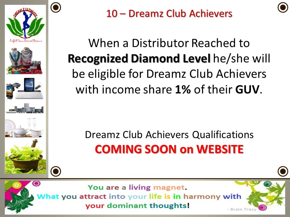 10 – Dreamz Club Achievers When a Distributor Reached to Recognized Diamond Level he/she will be eligible for Dreamz Club Achievers with income share