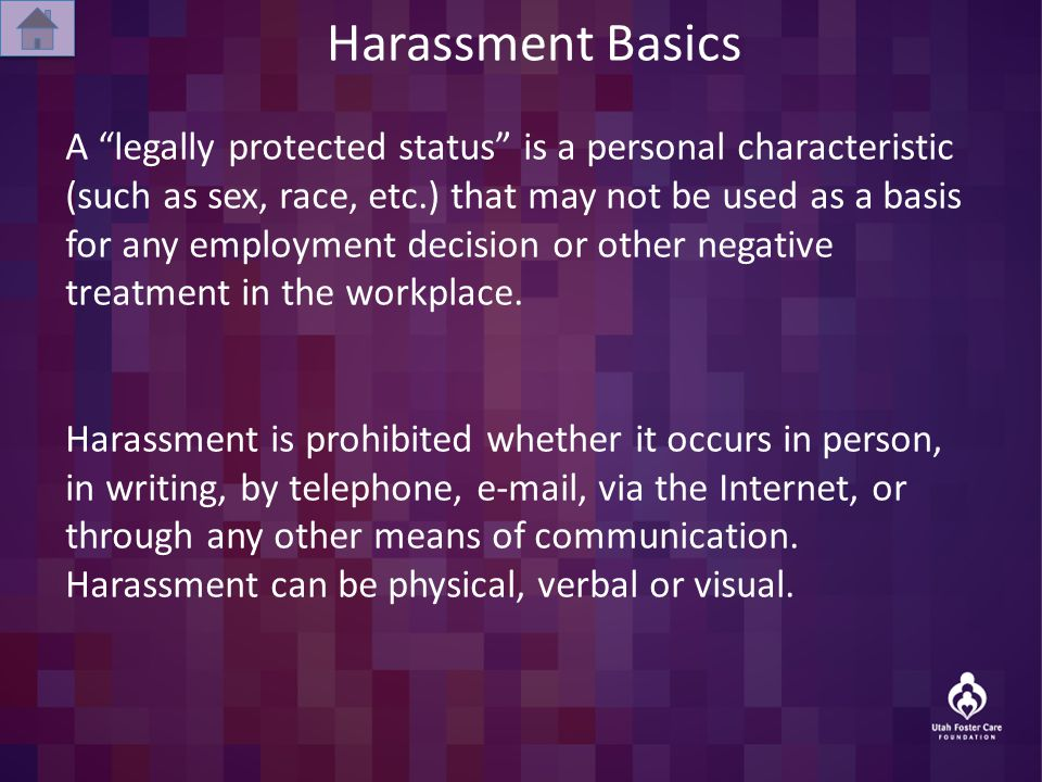 Harassment Basics A legally protected status is a personal characteristic (such as sex, race, etc.) that may not be used as a basis for any employment decision or other negative treatment in the workplace.