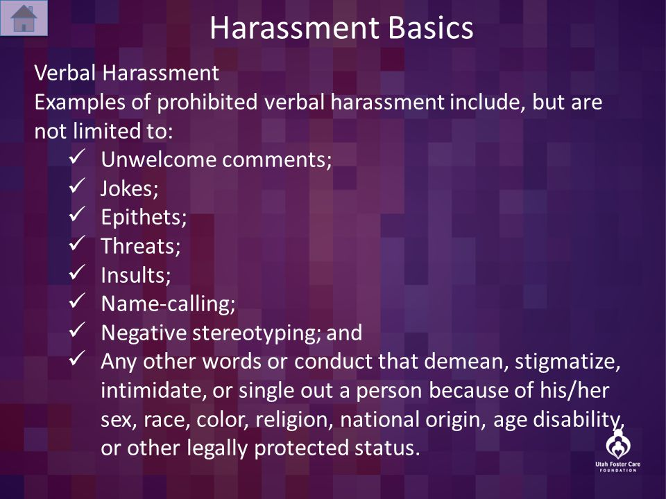 Harassment Basics Verbal Harassment Examples of prohibited verbal harassment include, but are not limited to: Unwelcome comments; Jokes; Epithets; Threats; Insults; Name-calling; Negative stereotyping; and Any other words or conduct that demean, stigmatize, intimidate, or single out a person because of his/her sex, race, color, religion, national origin, age disability, or other legally protected status.