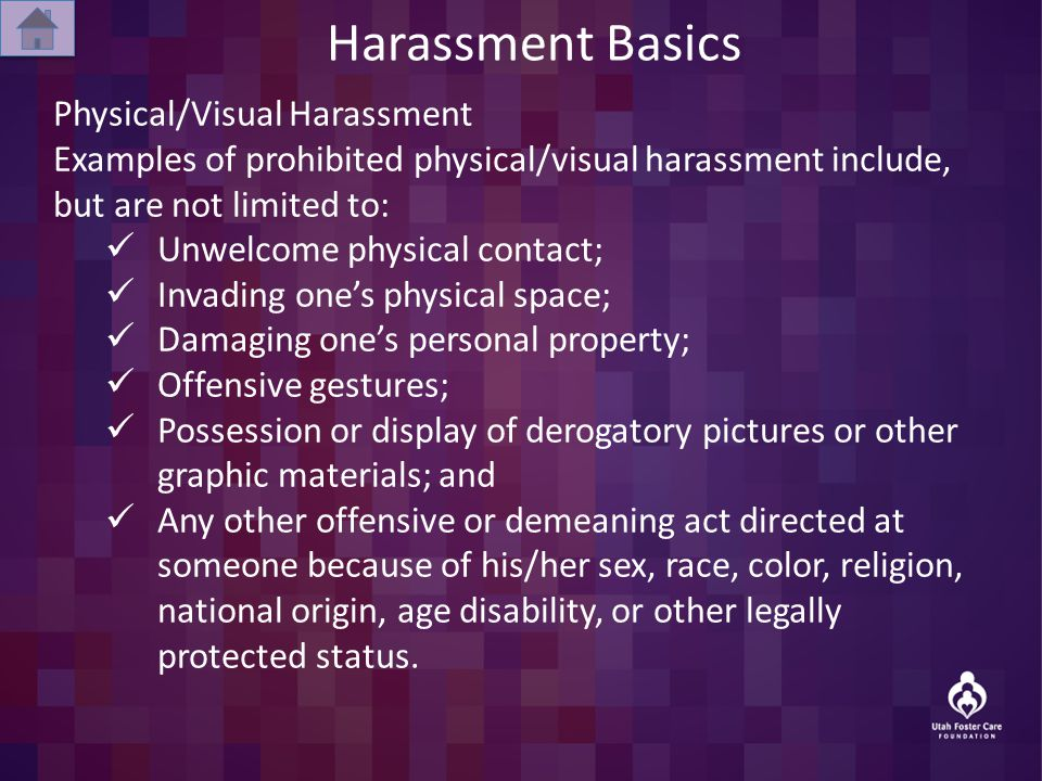 Harassment Basics Physical/Visual Harassment Examples of prohibited physical/visual harassment include, but are not limited to: Unwelcome physical contact; Invading one's physical space; Damaging one's personal property; Offensive gestures; Possession or display of derogatory pictures or other graphic materials; and Any other offensive or demeaning act directed at someone because of his/her sex, race, color, religion, national origin, age disability, or other legally protected status.
