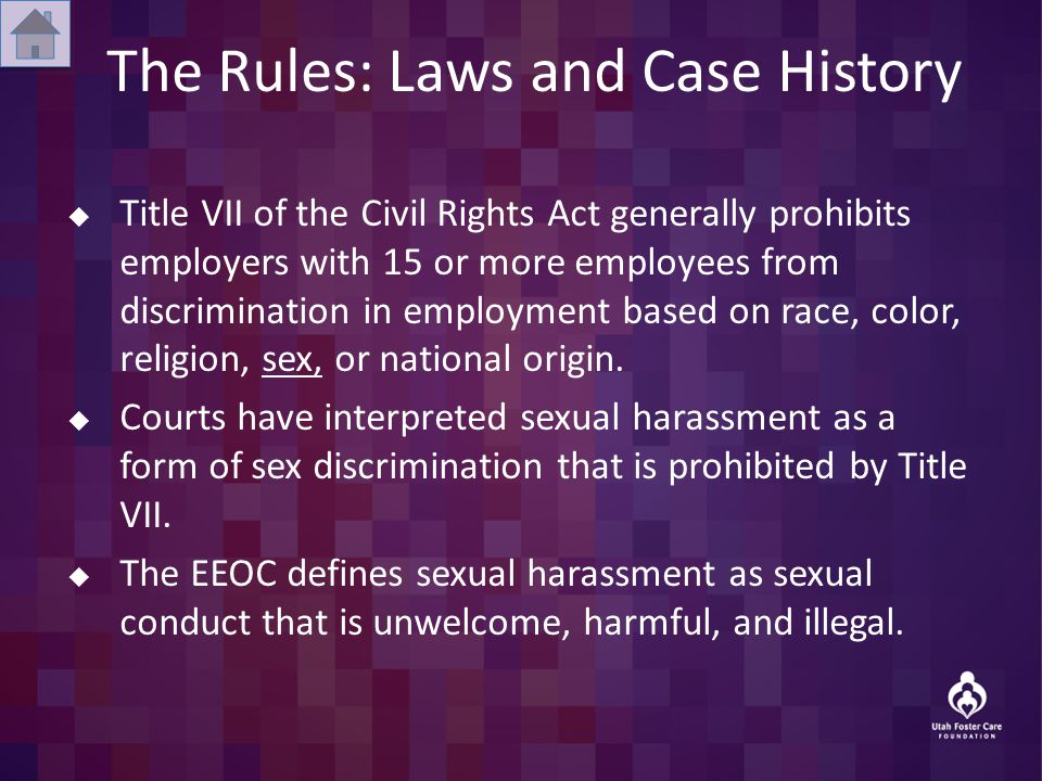 The Rules: Laws and Case History  Title VII of the Civil Rights Act generally prohibits employers with 15 or more employees from discrimination in employment based on race, color, religion, sex, or national origin.