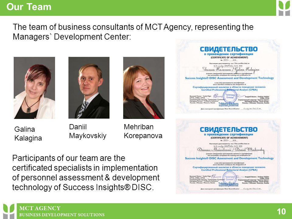 10 Our Team The team of business consultants of МСТ Agency, representing the Managers` Development Center: Galina Kalagina Daniil Maykovskiy Mehriban Korepanova Participants of our team are the certificated specialists in implementation of personnel assessment & development technology of Success Insights® DISC.