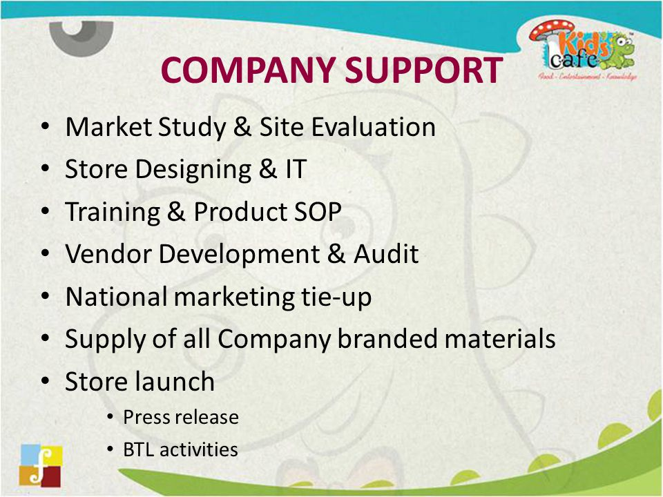 COMPANY SUPPORT Market Study & Site Evaluation Store Designing & IT Training & Product SOP Vendor Development & Audit National marketing tie-up Supply of all Company branded materials Store launch Press release BTL activities