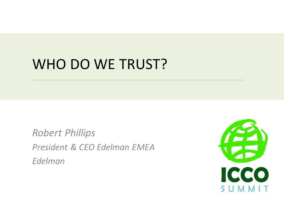 WHO DO WE TRUST Robert Phillips President & CEO Edelman EMEA Edelman