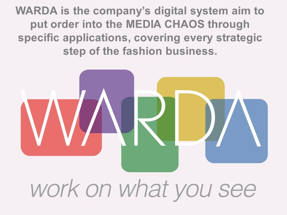 WARDA is the company's digital system aim to put order into the MEDIA CHAOS through specific applications, covering every strategic step of the fashion business.