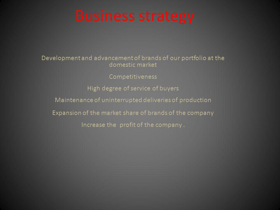 Business strategy Development and advancement of brands of our portfolio at the domestic market Competitiveness High degree of service of buyers Maintenance of uninterrupted deliveries of production Expansion of the market share of brands of the company Increase the profit of the company.
