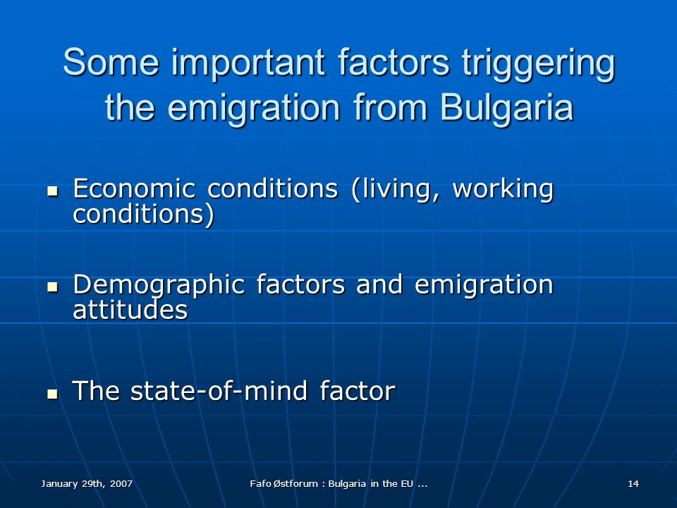 January 29th, 2007Fafo Østforum : Bulgaria in the EU...14 Some important factors triggering the emigration from Bulgaria Economic conditions (living, working conditions) Economic conditions (living, working conditions) Demographic factors and emigration attitudes Demographic factors and emigration attitudes The state-of-mind factor The state-of-mind factor