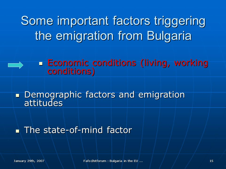 January 29th, 2007Fafo Østforum : Bulgaria in the EU...15 Some important factors triggering the emigration from Bulgaria Economic conditions (living, working conditions) Economic conditions (living, working conditions) Demographic factors and emigration attitudes Demographic factors and emigration attitudes The state-of-mind factor The state-of-mind factor
