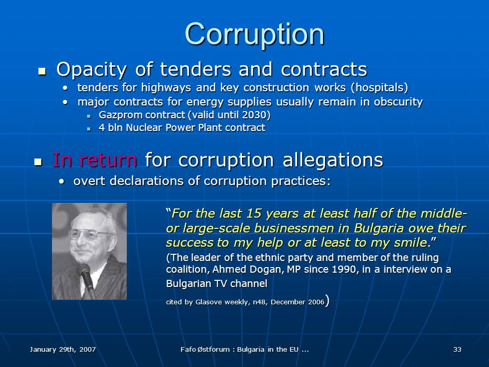 January 29th, 2007Fafo Østforum : Bulgaria in the EU...33 Corruption Opacity of tenders and contracts Opacity of tenders and contracts tenders for highways and key construction works (hospitals)tenders for highways and key construction works (hospitals) major contracts for energy supplies usually remain in obscuritymajor contracts for energy supplies usually remain in obscurity Gazprom contract (valid until 2030) Gazprom contract (valid until 2030) 4 bln Nuclear Power Plant contract 4 bln Nuclear Power Plant contract In return for corruption allegations In return for corruption allegations overt declarations of corruption practices:overt declarations of corruption practices: For the last 15 years at least half of the middle- or large-scale businessmen in Bulgaria owe their success to my help or at least to my smile. (The leader of the ethnic party and member of the ruling coalition, Ahmed Dogan, MP since 1990, in a interview on a Bulgarian TV channel cited by Glasove weekly, n48, December 2006 )