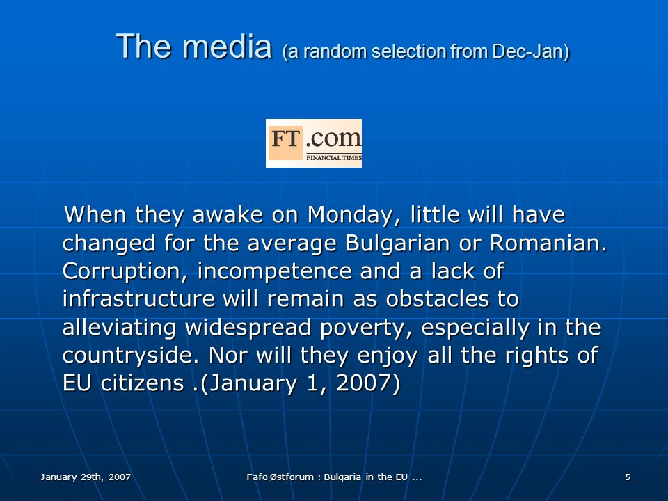 January 29th, 2007Fafo Østforum : Bulgaria in the EU...5 The media (a random selection from Dec-Jan) When they awake on Monday, little will have changed for the average Bulgarian or Romanian.