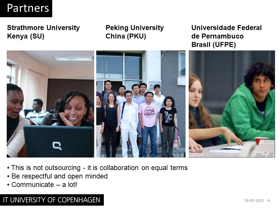 Partners 29-03-2015· 4 Strathmore University Kenya (SU) Peking University China (PKU) Universidade Federal de Pernambuco Brasil (UFPE) This is not outsourcing - it is collaboration on equal terms Be respectful and open minded Communicate – a lot!