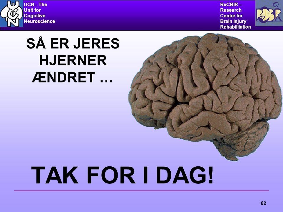 UCN - The Unit for Cognitive Neuroscience ReCBIR – Research Centre for Brain Injury Rehabilitation 82 SÅ ER JERES HJERNER ÆNDRET … TAK FOR I DAG!