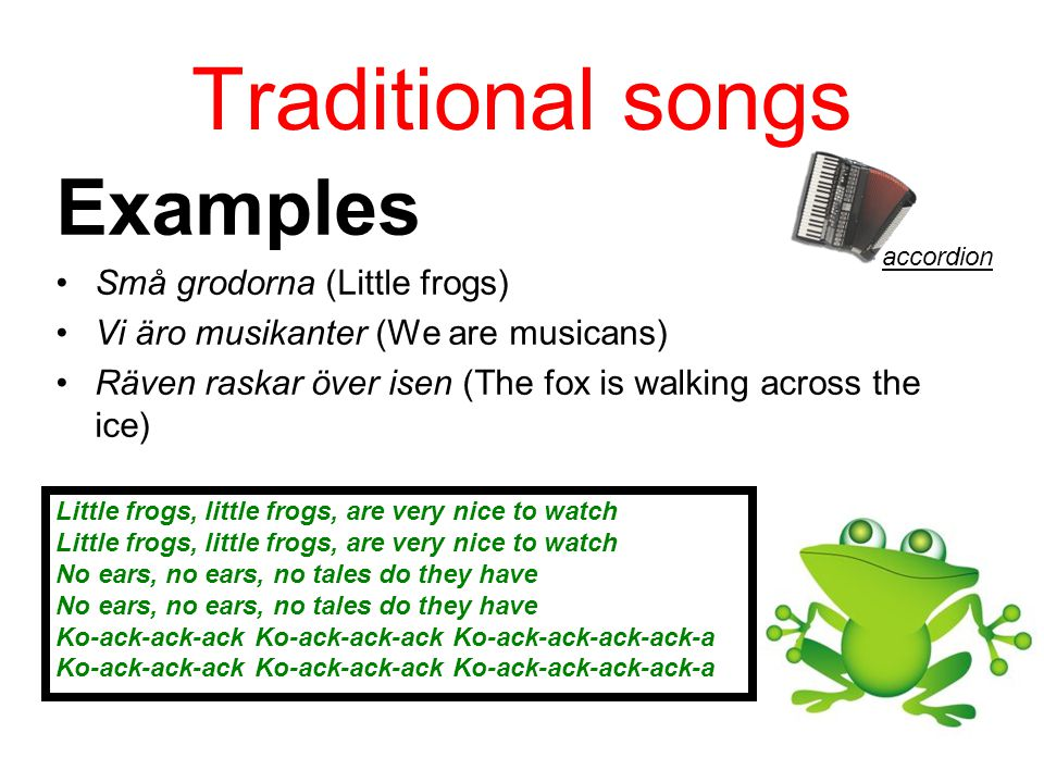 Traditional songs Examples Små grodorna (Little frogs) Vi äro musikanter (We are musicans) Räven raskar över isen (The fox is walking across the ice)