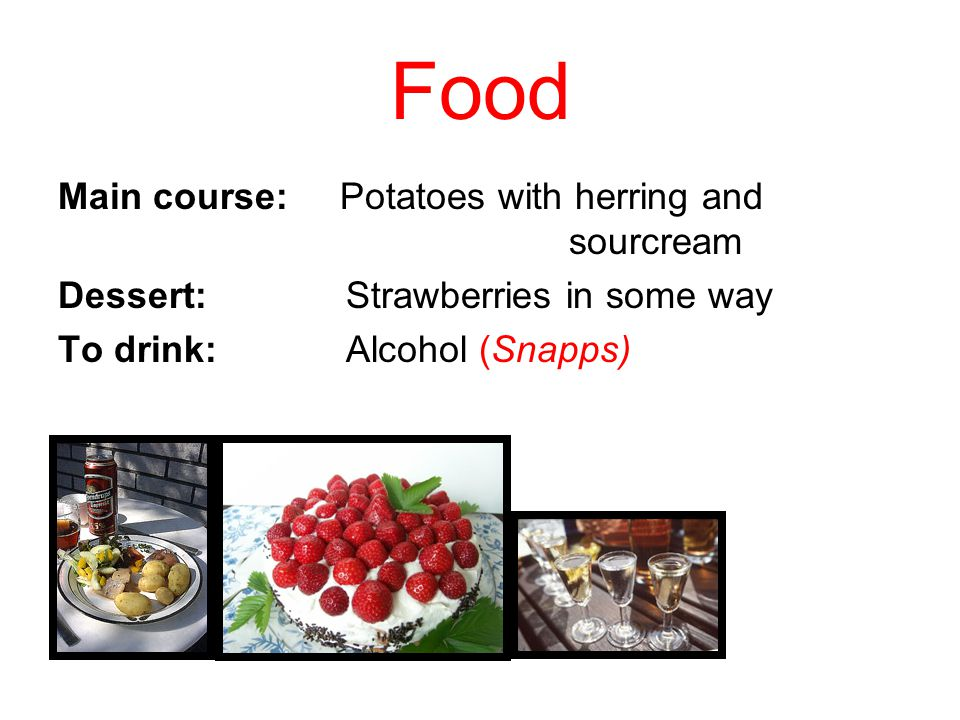 Food Main course: Potatoes with herring and sourcream Dessert: Strawberries in some way To drink:Alcohol (Snapps)
