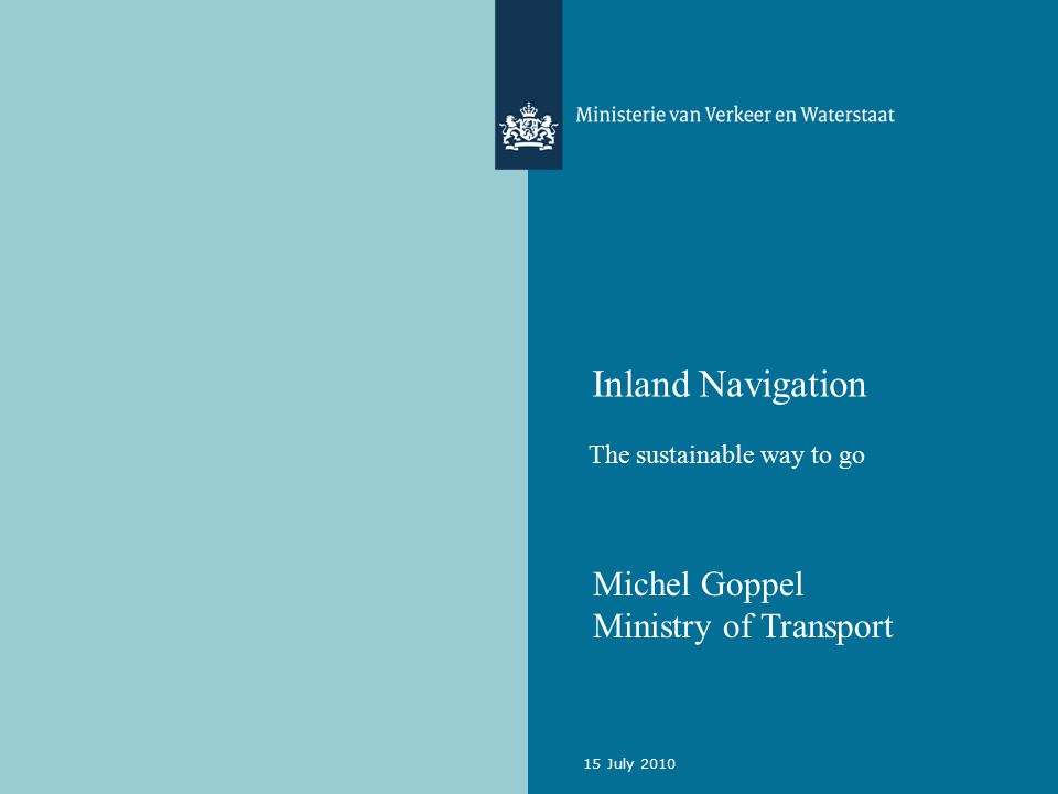 15 July 2010 Inland Navigation The sustainable way to go Michel Goppel Ministry of Transport