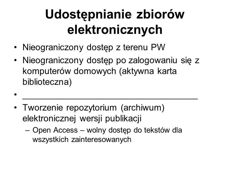 Udostępnianie zbiorów elektronicznych Nieograniczony dostęp z terenu PW Nieograniczony dostęp po zalogowaniu się z komputerów domowych (aktywna karta biblioteczna) ___________________________________ Tworzenie repozytorium (archiwum) elektronicznej wersji publikacji –Open Access – wolny dostęp do tekstów dla wszystkich zainteresowanych