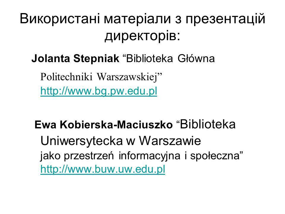 Використані матеріали з презентацій директорів: Jolanta Stepniak Biblioteka Główna Politechniki Warszawskiej http://www.bg.pw.edu.pl http://www.bg.pw.edu.pl Ewa Kobierska-Maciuszko Biblioteka Uniwersytecka w Warszawie jako przestrzeń informacyjna i społeczna http://www.buw.uw.edu.pl http://www.buw.uw.edu.pl