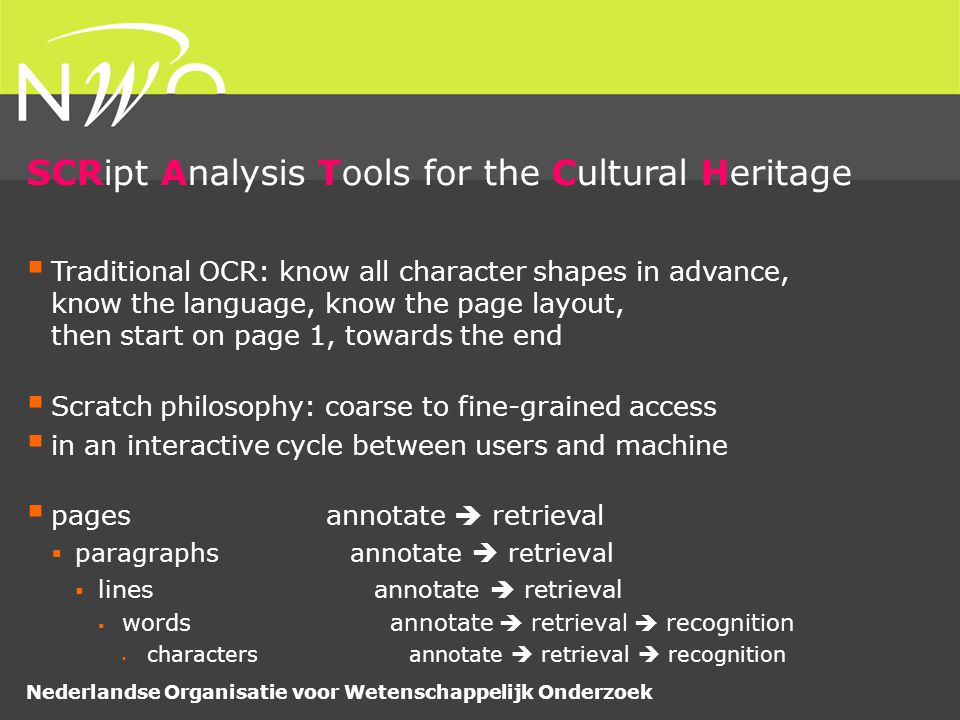 Nederlandse Organisatie voor Wetenschappelijk Onderzoek SCRipt Analysis Tools for the Cultural Heritage  Traditional OCR: know all character shapes in advance, know the language, know the page layout, then start on page 1, towards the end  Scratch philosophy: coarse to fine-grained access  in an interactive cycle between users and machine  pages annotate  retrieval  paragraphs annotate  retrieval  lines annotate  retrieval  words annotate  retrieval  recognition  characters annotate  retrieval  recognition