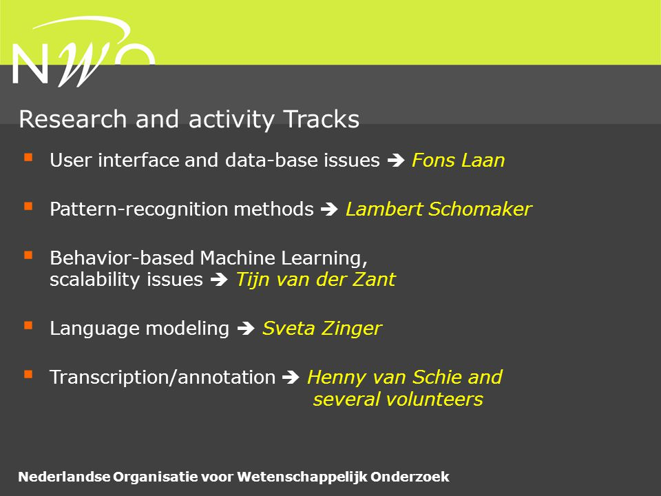 Nederlandse Organisatie voor Wetenschappelijk Onderzoek  User interface and data-base issues  Fons Laan  Pattern-recognition methods  Lambert Schomaker  Behavior-based Machine Learning, scalability issues  Tijn van der Zant  Language modeling  Sveta Zinger  Transcription/annotation  Henny van Schie and several volunteers Research and activity Tracks