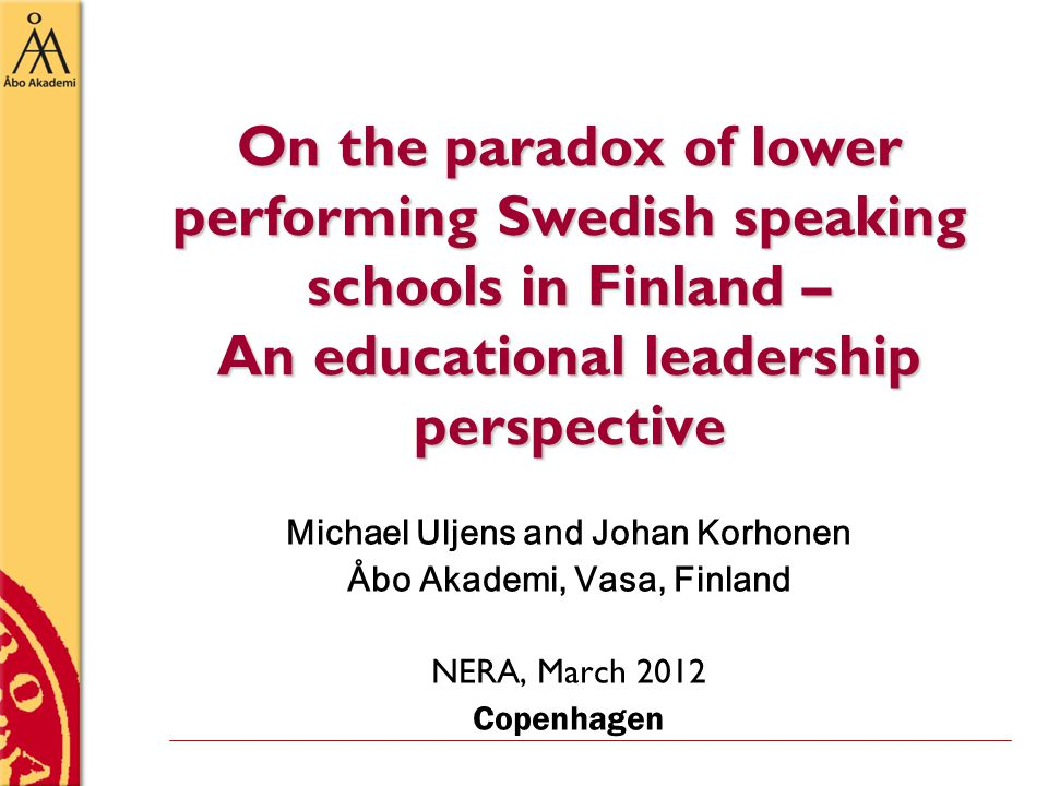 On the paradox of lower performing Swedish speaking schools in Finland – An educational leadership perspective Michael Uljens and Johan Korhonen Åbo Akademi, Vasa, Finland NERA, March 2012 Copenhagen