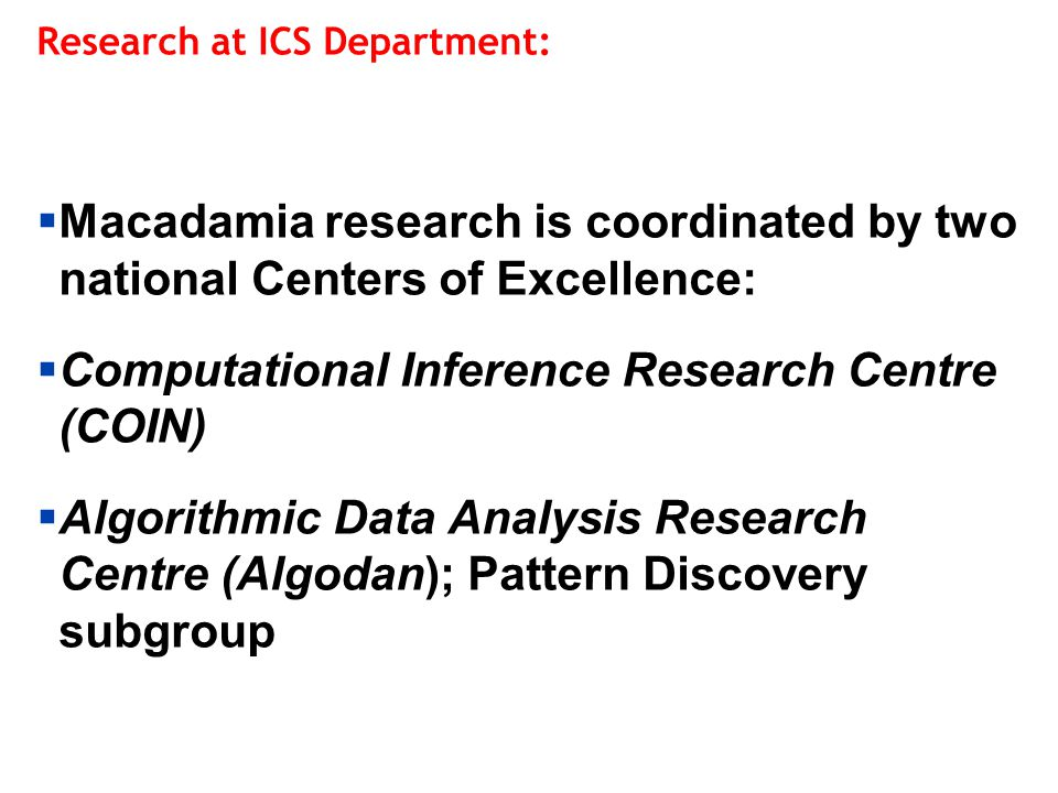 Computational Inference Research Centre (COIN):  :  Finnish Centre of Excellence in Research, 2012-2017 (also 1994-1999, 2000-2006, 2007-2011)  Highly competitive position (Aalto has 7 CoE's in total in all research fields)  Financed by Aalto, Academy of Finland, Orion Co.
