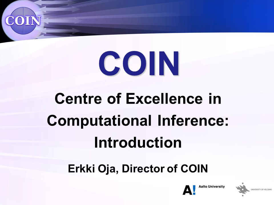 COIN Centre of Excellence in Computational Inference: Introduction Erkki Oja, Director of COIN