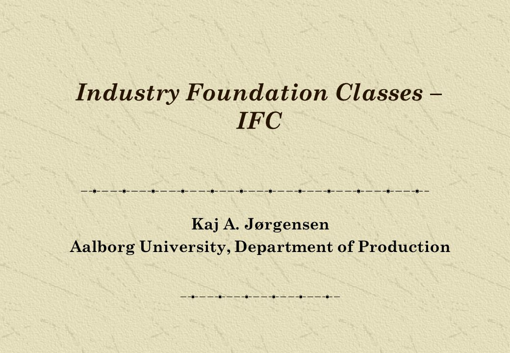 Industry Foundation Classes – IFC Kaj A. Jørgensen Aalborg University, Department of Production