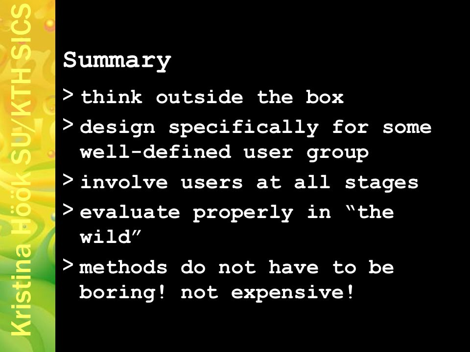 Kristina Höök SU/KTH SICS > think outside the box > design specifically for some well-defined user group > involve users at all stages > evaluate properly in the wild > methods do not have to be boring.