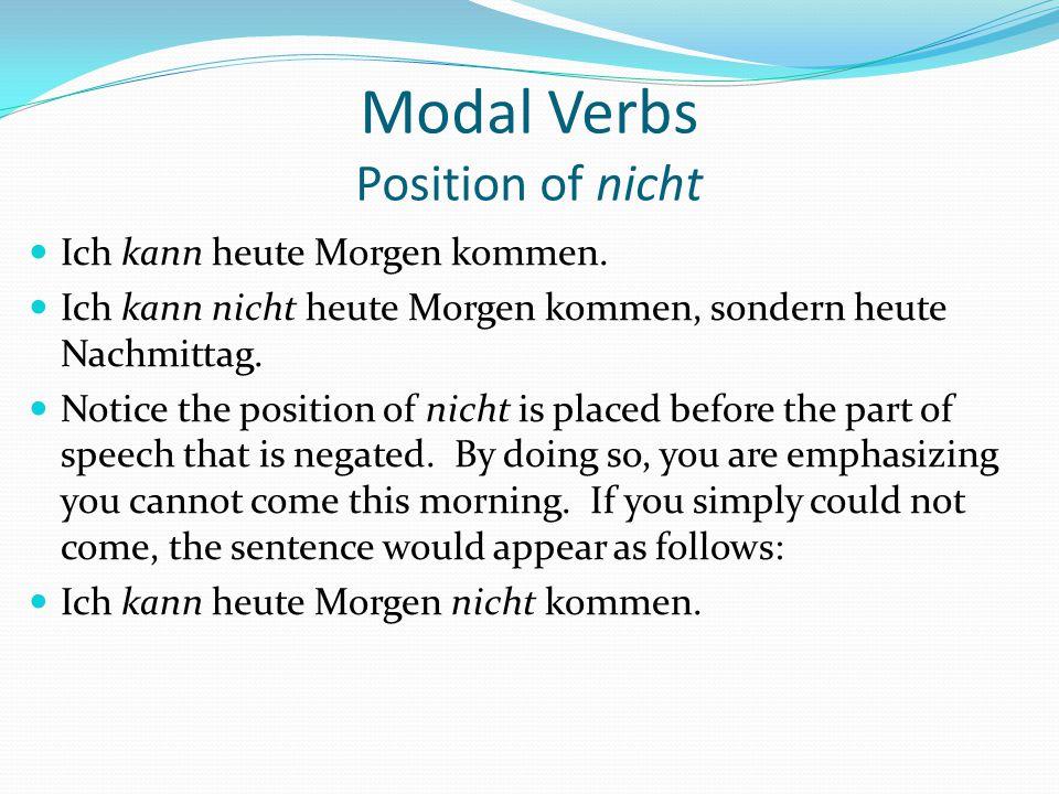 Modal Verbs Position of nicht Ich kann heute Morgen kommen. Ich kann nicht heute Morgen kommen, sondern heute Nachmittag. Notice the position of nicht