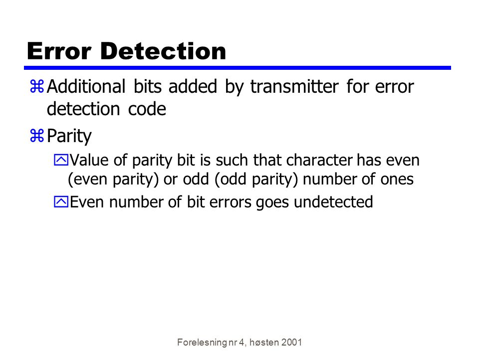 Forelesning nr 4, høsten 2001 Error Detection zAdditional bits added by transmitter for error detection code zParity yValue of parity bit is such that