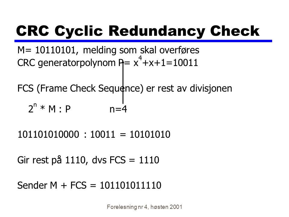 Forelesning nr 4, høsten 2001 CRC Cyclic Redundancy Check M= 10110101, melding som skal overføres CRC generatorpolynom P= x 4 +x+1=10011 FCS (Frame Ch