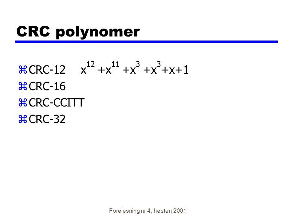 Forelesning nr 4, høsten 2001 CRC polynomer zCRC-12 x 12 +x 11 +x 3 +x 3 +x+1 zCRC-16 zCRC-CCITT zCRC-32