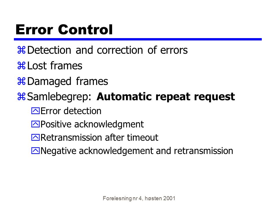 Forelesning nr 4, høsten 2001 Error Control zDetection and correction of errors zLost frames zDamaged frames zSamlebegrep: Automatic repeat request yE