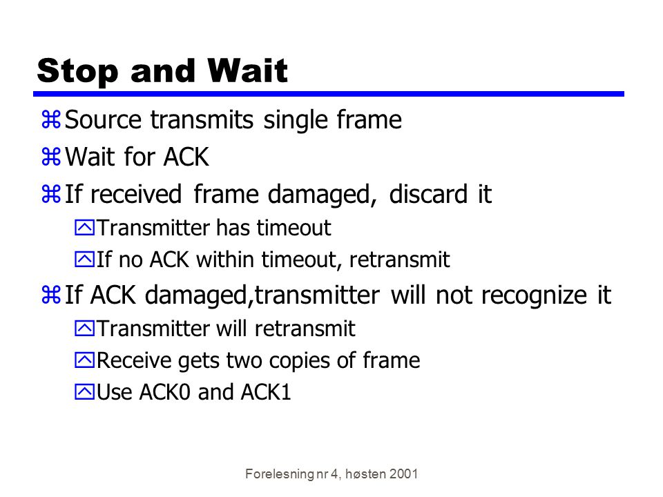 Forelesning nr 4, høsten 2001 Stop and Wait zSource transmits single frame zWait for ACK zIf received frame damaged, discard it yTransmitter has timeo