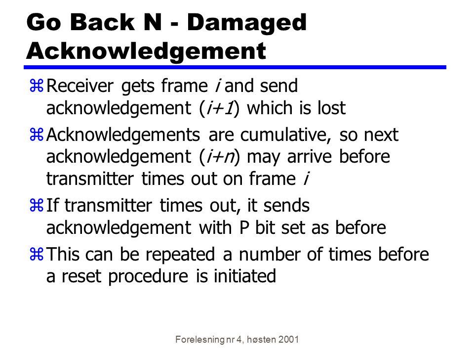 Forelesning nr 4, høsten 2001 Go Back N - Damaged Acknowledgement zReceiver gets frame i and send acknowledgement (i+1) which is lost zAcknowledgement