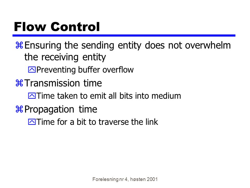 Forelesning nr 4, høsten 2001 Flow Control zEnsuring the sending entity does not overwhelm the receiving entity yPreventing buffer overflow zTransmiss